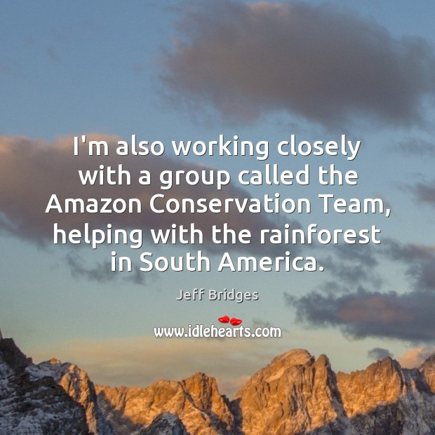 I'm also working closely with a group called the Amazon Conservation Team, Jeff Bridges Picture Quote