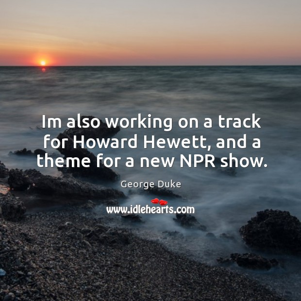 Im also working on a track for Howard Hewett, and a theme for a new NPR show. George Duke Picture Quote