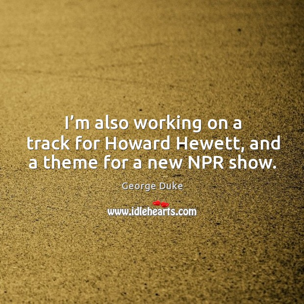 I'm also working on a track for howard hewett, and a theme for a new npr show. George Duke Picture Quote