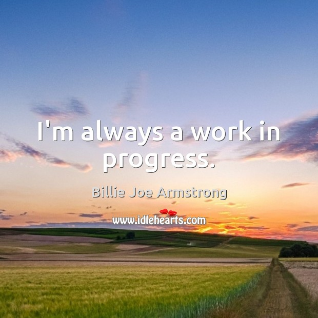 I'm always a work in progress. Billie Joe Armstrong Picture Quote