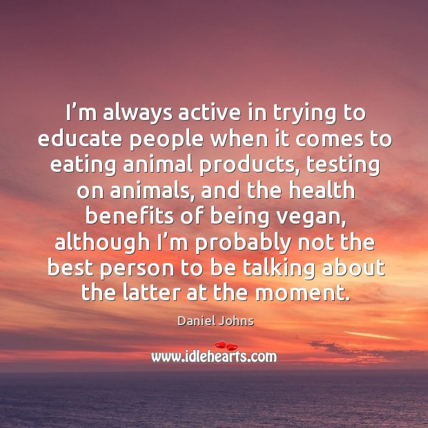 I'm always active in trying to educate people when it comes to eating animal products Image