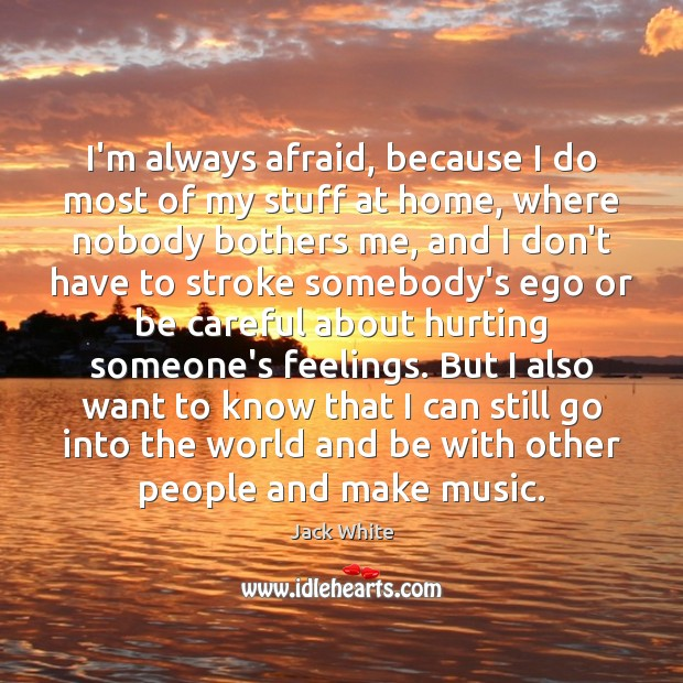 I'm always afraid, because I do most of my stuff at home, Jack White Picture Quote