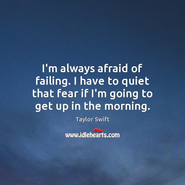 I'm always afraid of failing. I have to quiet that fear if Taylor Swift Picture Quote