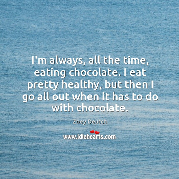 I'm always, all the time, eating chocolate. I eat pretty healthy, but Zoey Deutch Picture Quote