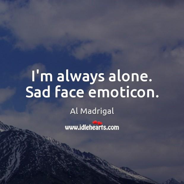 Image, I'm always alone. Sad face emoticon.