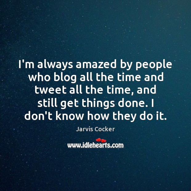 I'm always amazed by people who blog all the time and tweet Image
