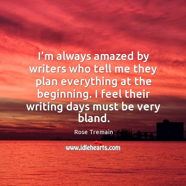 I'm always amazed by writers who tell me they plan everything at the beginning. Rose Tremain Picture Quote