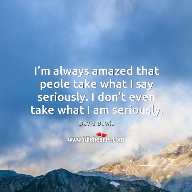 I'm always amazed that peole take what I say seriously. I don't even take what I am seriously. Image