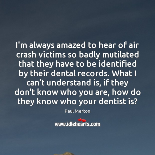 I'm always amazed to hear of air crash victims so badly mutilated Paul Merton Picture Quote