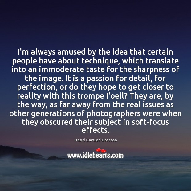 I'm always amused by the idea that certain people have about technique, Henri Cartier-Bresson Picture Quote