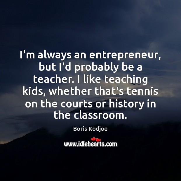 I'm always an entrepreneur, but I'd probably be a teacher. I like Image