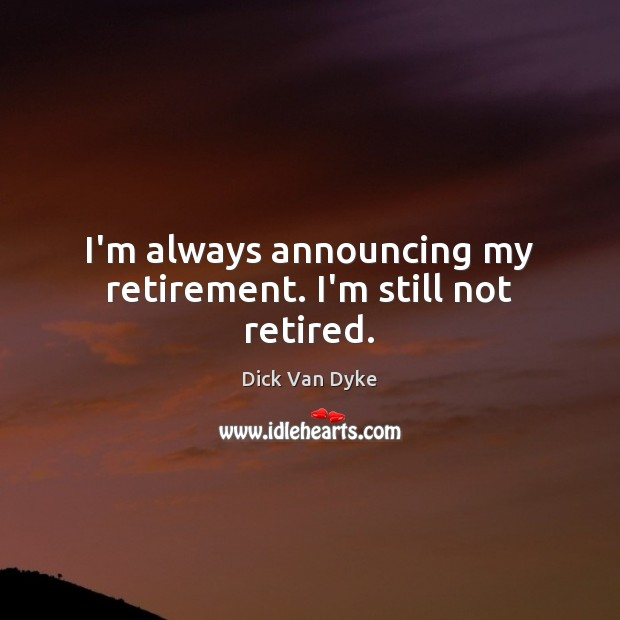 Image, I'm always announcing my retirement. I'm still not retired.