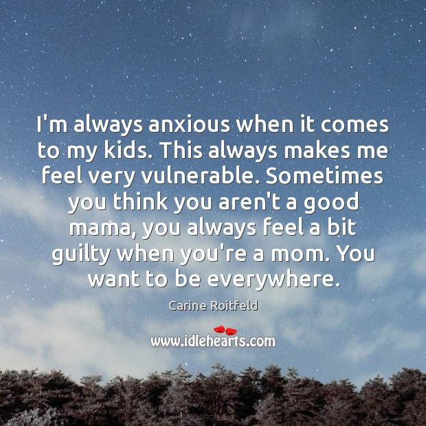 I'm always anxious when it comes to my kids. This always makes Carine Roitfeld Picture Quote