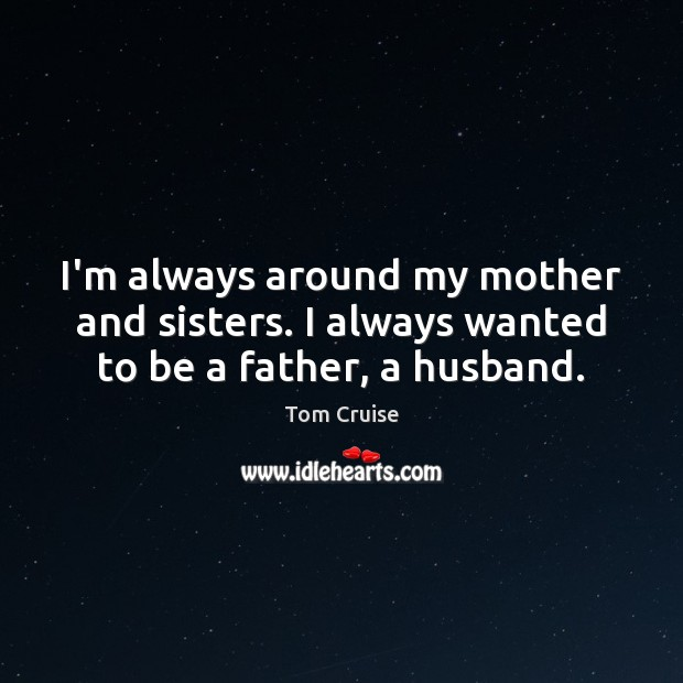 Image, I'm always around my mother and sisters. I always wanted to be a father, a husband.
