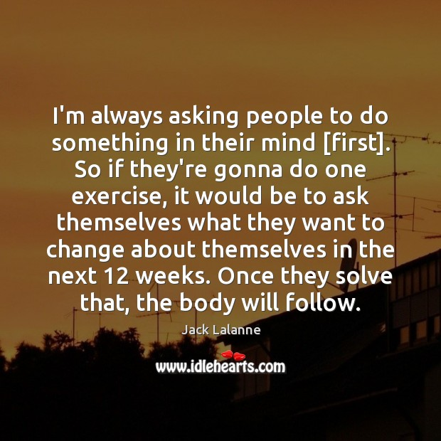 I'm always asking people to do something in their mind [first]. So Jack Lalanne Picture Quote