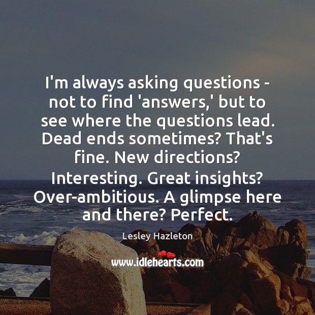 I'm always asking questions – not to find 'answers,' but to Image