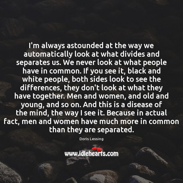 I'm always astounded at the way we automatically look at what divides Doris Lessing Picture Quote