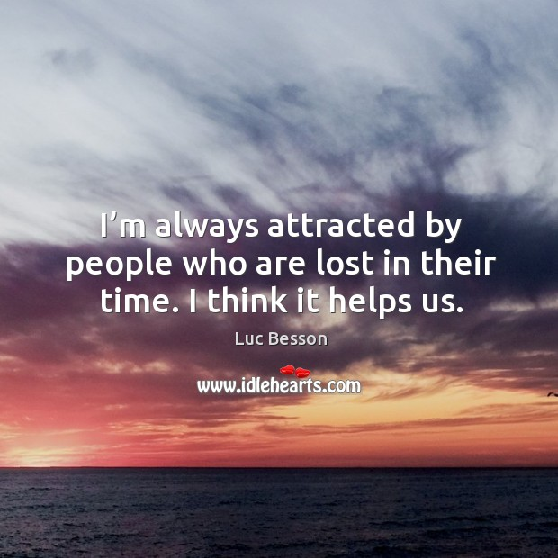 I'm always attracted by people who are lost in their time. I think it helps us. Image