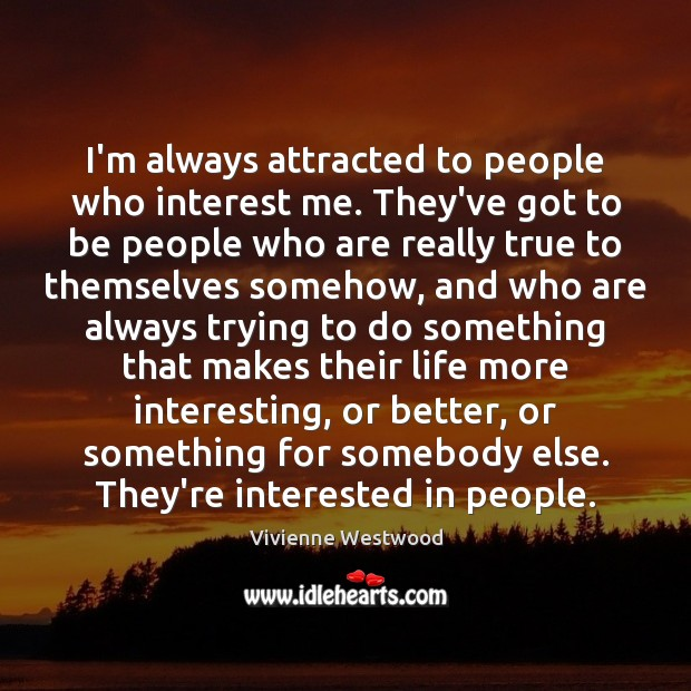 I'm always attracted to people who interest me. They've got to be Image