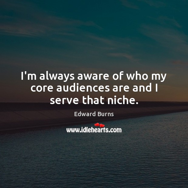 I'm always aware of who my core audiences are and I serve that niche. Edward Burns Picture Quote