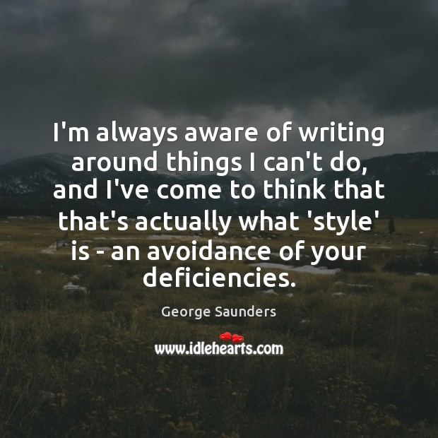 I'm always aware of writing around things I can't do, and I've George Saunders Picture Quote