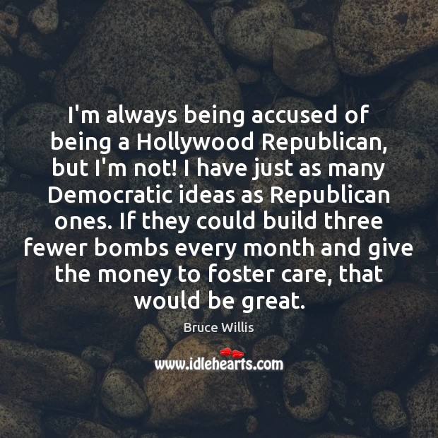 I'm always being accused of being a Hollywood Republican, but I'm not! Bruce Willis Picture Quote