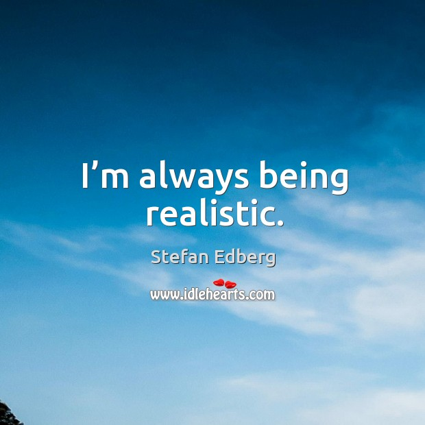 I'm always being realistic. Image