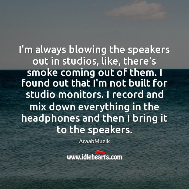 I'm always blowing the speakers out in studios, like, there's smoke coming Image