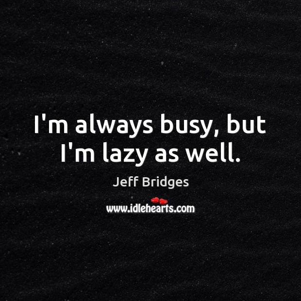 I'm always busy, but I'm lazy as well. Jeff Bridges Picture Quote