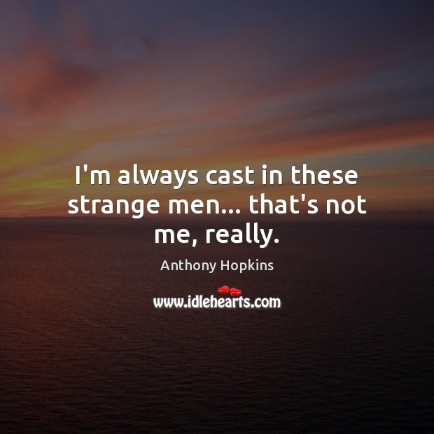 I'm always cast in these strange men… that's not me, really. Image
