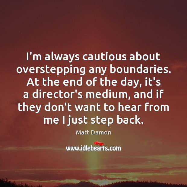 I'm always cautious about overstepping any boundaries. At the end of the Matt Damon Picture Quote