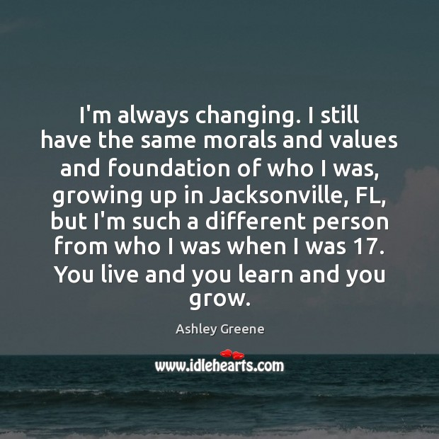I'm always changing. I still have the same morals and values and Ashley Greene Picture Quote