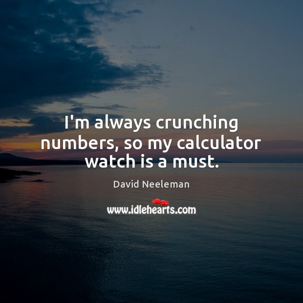 I'm always crunching numbers, so my calculator watch is a must. David Neeleman Picture Quote