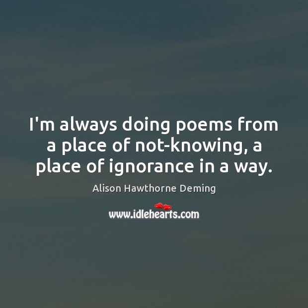 I'm always doing poems from a place of not-knowing, a place of ignorance in a way. Alison Hawthorne Deming Picture Quote