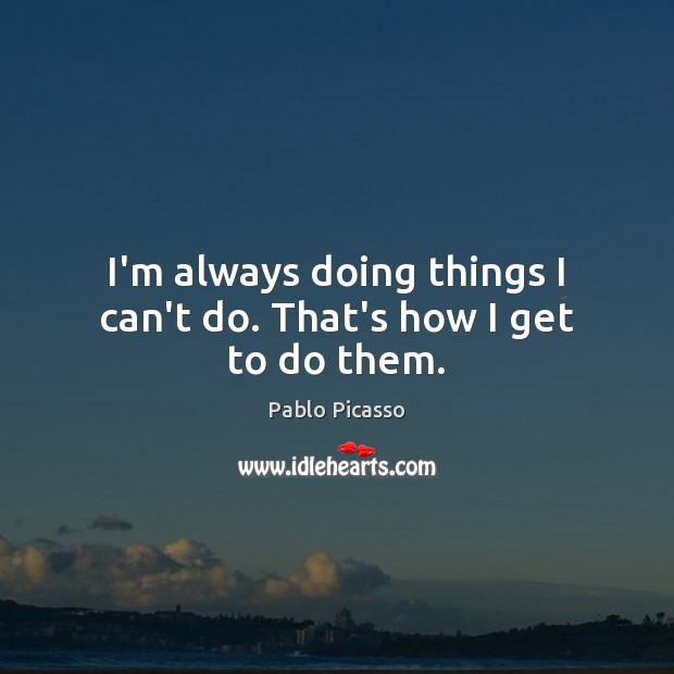 I'm always doing things I can't do. That's how I get to do them. Pablo Picasso Picture Quote