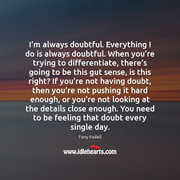 Image, I'm always doubtful. Everything I do is always doubtful. When you'