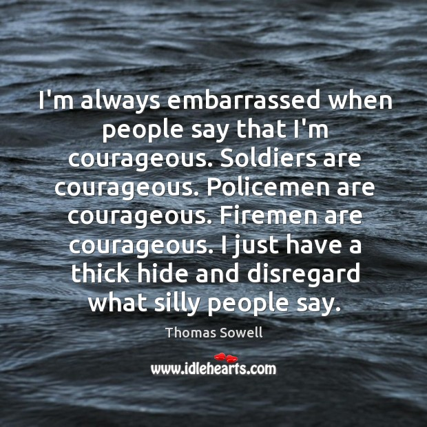 Image, I'm always embarrassed when people say that I'm courageous. Soldiers are courageous.