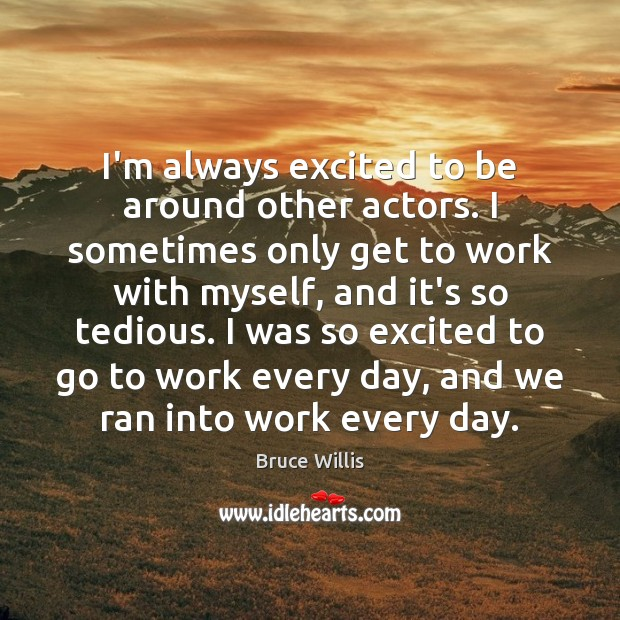 I'm always excited to be around other actors. I sometimes only get Bruce Willis Picture Quote