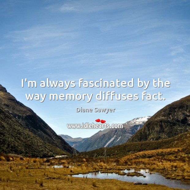 I'm always fascinated by the way memory diffuses fact. Diane Sawyer Picture Quote