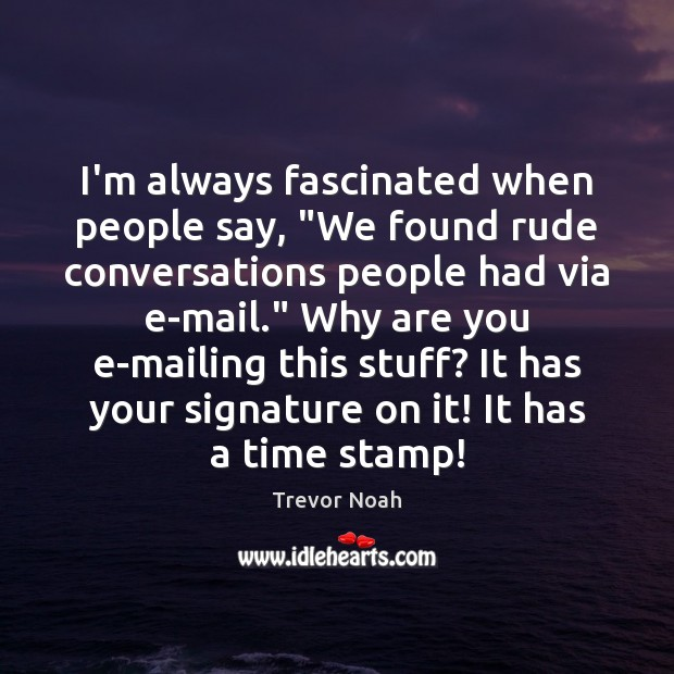 """I'm always fascinated when people say, """"We found rude conversations people had Image"""