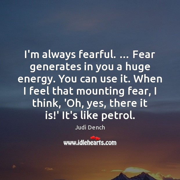 I'm always fearful. … Fear generates in you a huge energy. You can Judi Dench Picture Quote