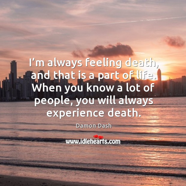 I'm always feeling death, and that is a part of life. Image