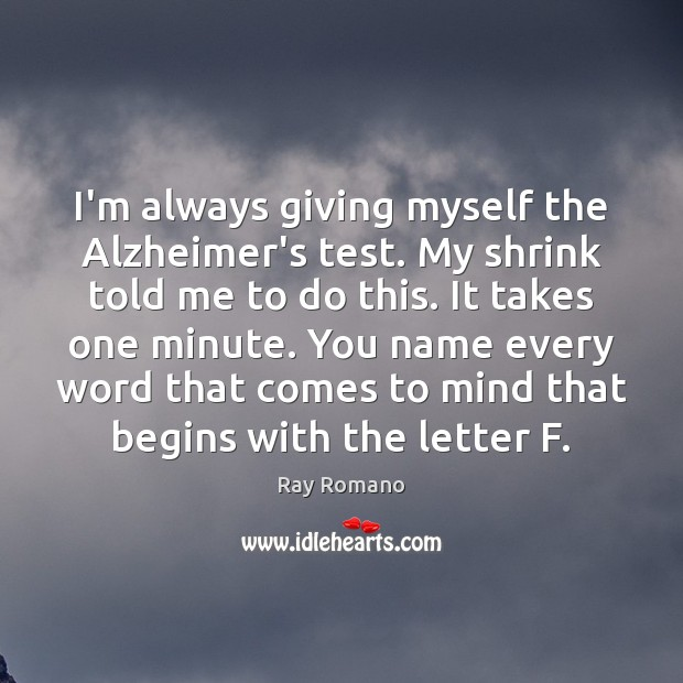 I'm always giving myself the Alzheimer's test. My shrink told me to Image