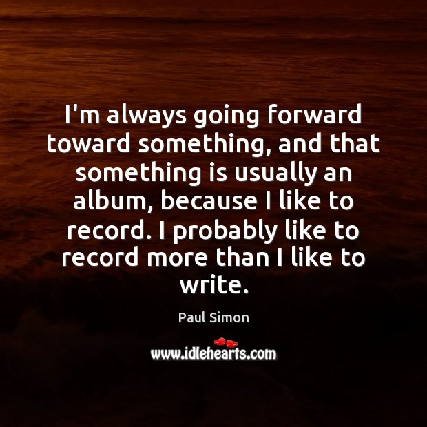 I'm always going forward toward something, and that something is usually an Paul Simon Picture Quote