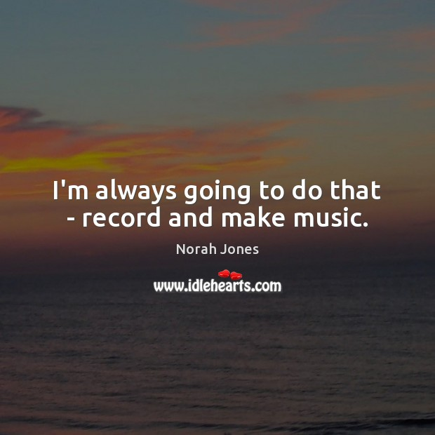 I'm always going to do that – record and make music. Norah Jones Picture Quote