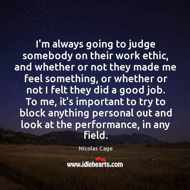 Image, I'm always going to judge somebody on their work ethic, and whether