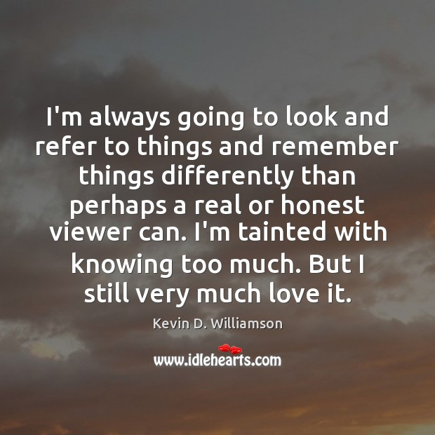 I'm always going to look and refer to things and remember things Kevin D. Williamson Picture Quote