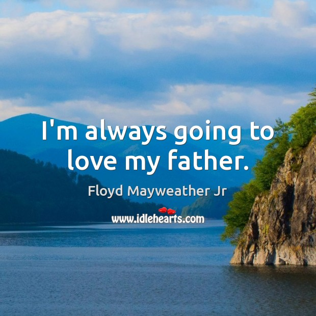 I'm always going to love my father. Image