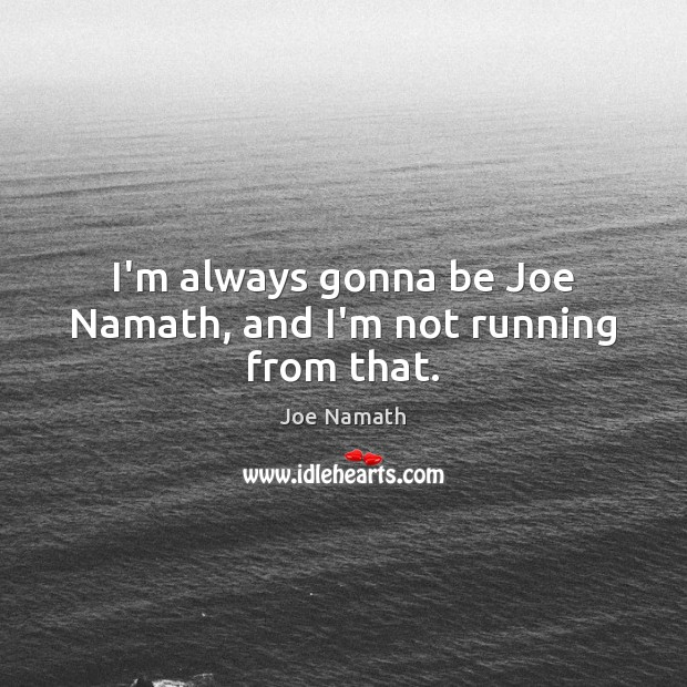 I'm always gonna be Joe Namath, and I'm not running from that. Joe Namath Picture Quote