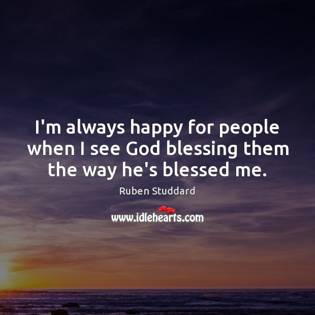 I'm always happy for people when I see God blessing them the way he's blessed me. Ruben Studdard Picture Quote